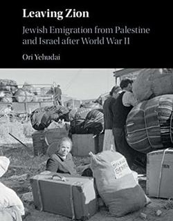 Leaving Zion: Jewish Emigration from Palestine and Israel after World War II by Ori Yehudai
