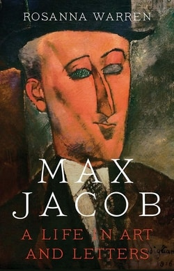 Max Jacob: A Life in Art and Letters by Rosanna Warren
