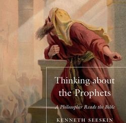 Thinking about the Prophets: A Philosopher Reads the Bible by Kenneth Seeskin