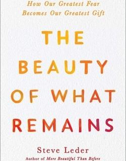 The Beauty of What Remains: How Our Greatest Fear Becomes Our Greatest Gift by Steve Leder