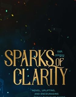 Sparks of Clarity: Novel, Uplifting, and Encouraging Torah thoughts based on Divrei Chazal by Rabbi Zev ''Buddy'' Berkowitz