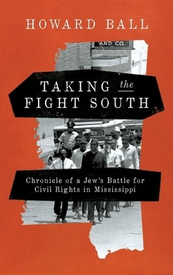 Taking the Fight South: Chronicle of a Jew's Battle for Civil Rights in Mississippi by Howard Ball