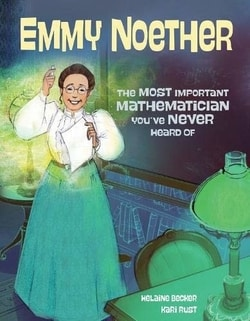 Emmy Noether: The Most Important Mathematician You've Never Heard Of by Helaine Becker