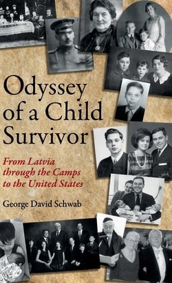 Odyssey of a Child Survivor: From Latvia Through the Camps to the United States by George David Schwab