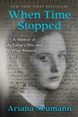 When Time Stopped: A Memoir of My Father's War and What Remains by Ariana Neumann