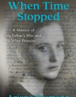 When Time Stopped: A Mem­oir of My Father's War and What Remains by Ari­ana Neumann