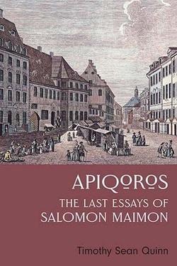 Apiqoros: The Last Essays of Salomon Maimon by Timothy Sean Quinn