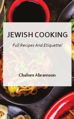 Jewish Cooking - Full Recipes and Etiquette by Chalom Abramson