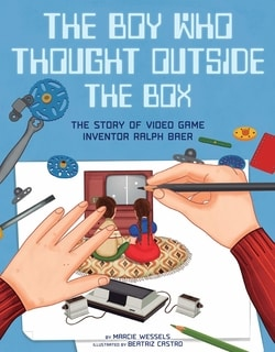 The Boy Who Thought Outside the Box: The Story of Video Game Inventor Ralph Baer by Marcie Wessels