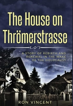 The House on Thrömerstrasse: A Story of Rebirth and Renewal in the Wake of the Holocaust by Ron Vincent