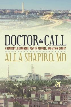 Doctor on Call: Chernobyl Responder, Jewish Refugee, Radiation Expert by Alla Shapiro