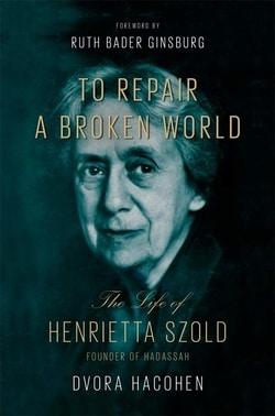 To Repair a Broken World: The Life of Henrietta Szold, Founder of Hadassah by Dvora Hacohen