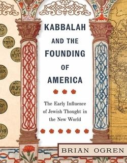Kabbalah and the Founding of America: The Early Influence of Jewish Thought in the New World by Brian Ogren