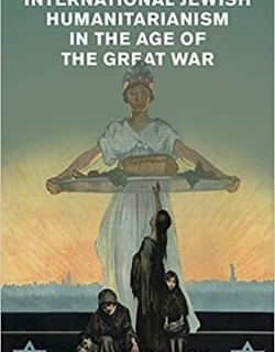 International Jewish Humanitarianism in the Age of the Great War by Jaclyn Granick