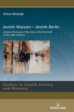 Jewish Warsaw - Jewish Berlin: Literary Portrayal of the City in the First Half of the 20th Century by Alina Molisak
