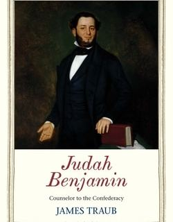 Judah Benjamin: Counselor to the Confederacy by James Traub