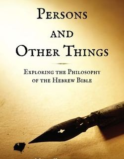 Persons and Other Things: Exploring the Philosophy of the Hebrew Bible by Mark Glouberman