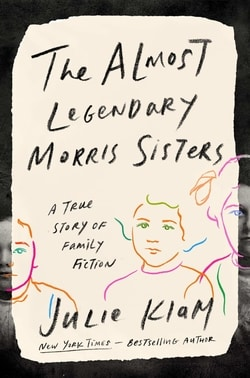 The Almost Legendary Morris Sisters: A True Story of Family Fiction by Julie Klam