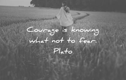 """Courage is knowing what not to fear."" Plato"