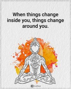 """When things change inside you, things change around you."""