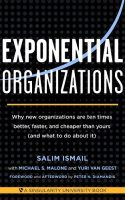 Exponential Organizations Why new organizations are ten times better, faster, and cheaper than yours (and what to do about it)
