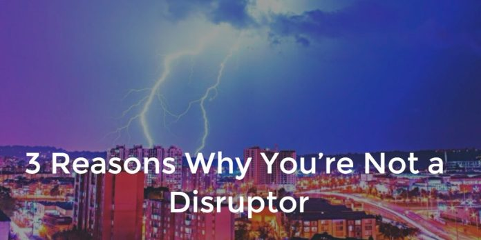 3 Reasons Why You're Not a Disruptor