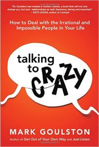 Talking to Crazy How to Deal with the Irrational and Impossible People in Your Life