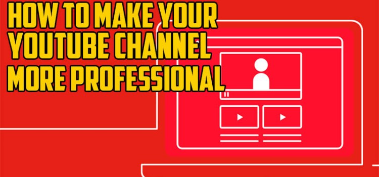 How To Make Your Youtube Channel Looks Professional