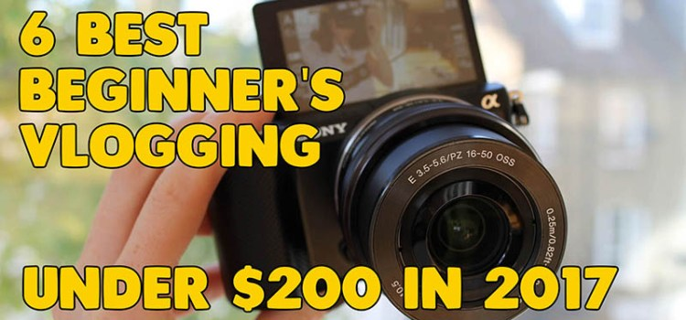 6 Best Beginner's Vlogging Cameras under $200 in 2017