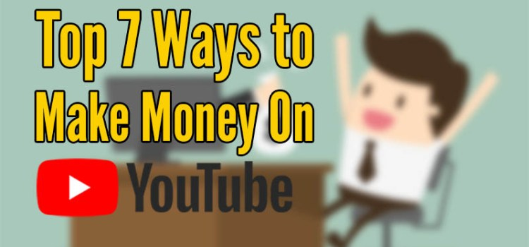 Top 7 Ways to Make Money On YouTube