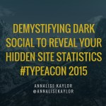Demystifying Dark Social to Reveal Your Hidden Site Statistics with Annalise Kaylor #TypeACon