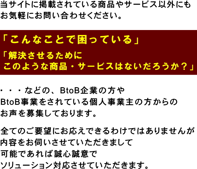 当サイトに掲載されている商品やサービス以外にも、「こんなことで困っている」、「解決させるために、このような商品・サービスはないだろうか?」などBtoB企業の方やBtoB事業をされている個人事業主の方からのお声を募集しております。全てのご要望にお応えできるわけではありませんが、内容をお伺いさせていただきまして、可能であれば誠心誠意でソリューション対応させていただきます。