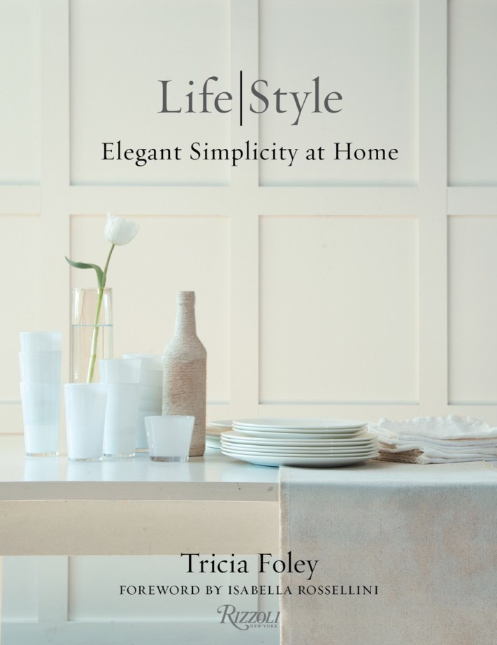 LIFE|STYLE: Elegant Simplicity at Home | Tricia Foley | Rizzoli New York