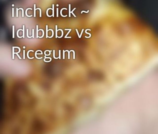 Suck My 5 3 Inch Dick Idubbbz Vs Ricegum