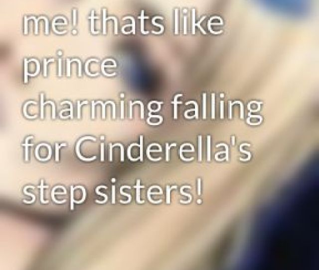 You Cant Love Me Thats Like Prince Charming Falling For Cinderellas Step Sisters
