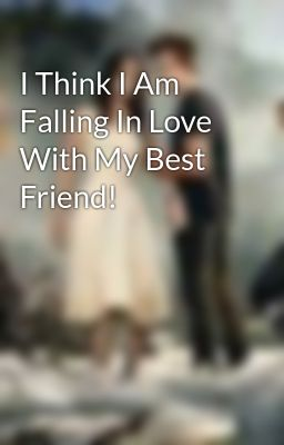 I Think I Am Falling In Love With My Best Friend! - I ...