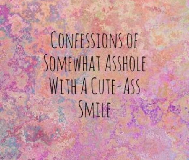 Confessions Of Somewhat Asshole With A Cute Ass Smile