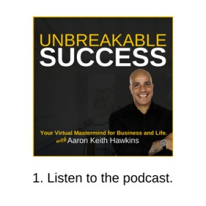 Listen to the Unbreakable Success Podcast.