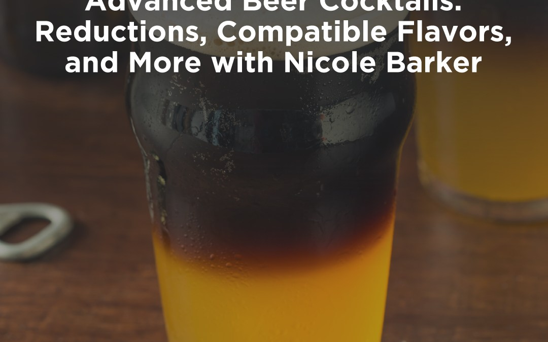 Advanced Beer Cocktails: Reductions, Compatible Flavors, and More with Nicole Barker