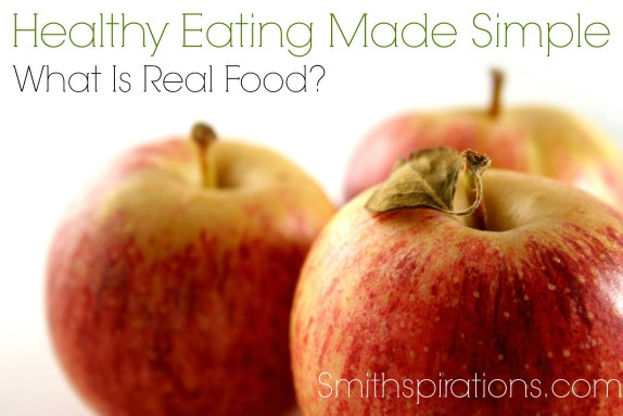 What Is Real Food? Part of the Healthy Eating Made Simple series at Smithspirations.com