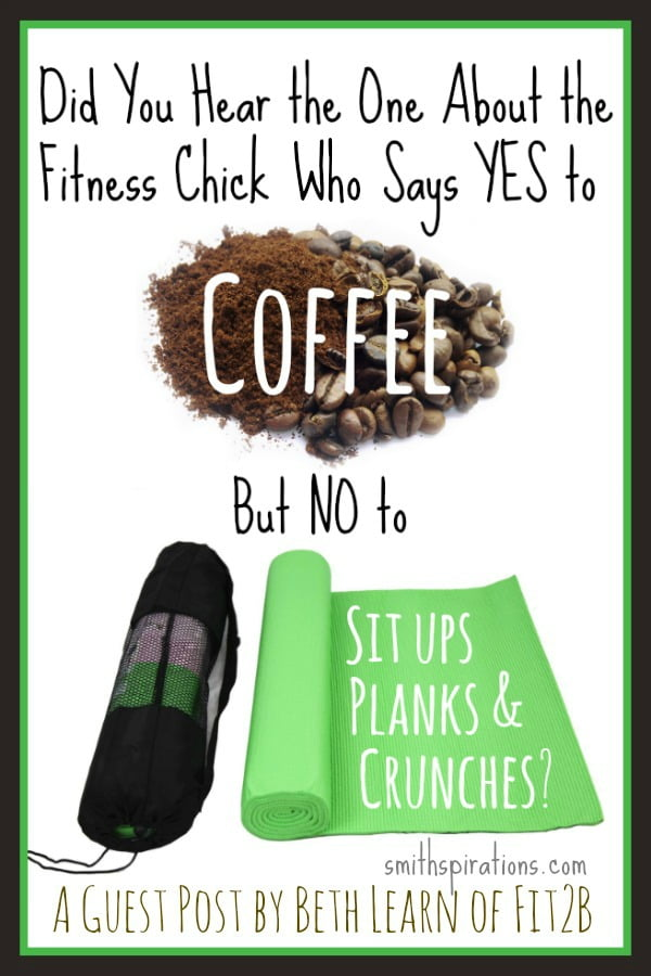 Did you hear the one about the fitness chick that says YES to coffee but NO to sit ups, planks, & crunches