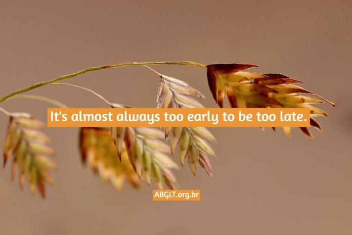 It's almost always too early to be too late.