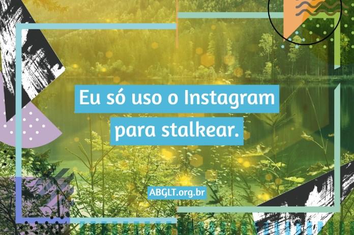 Eu só uso o Instagram para stalkear.