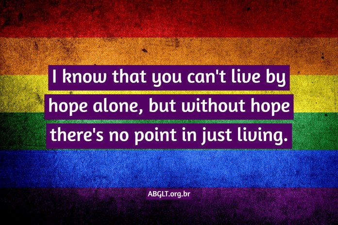 I know that you can't live by hope alone, but without hope there's no point in just living.