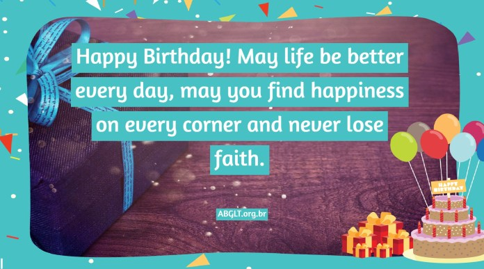 Happy Birthday! May life be better every day, may you find happiness on every corner and never lose faith.