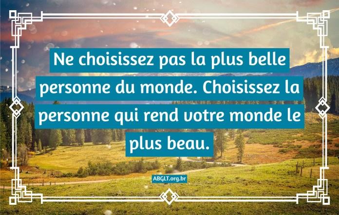 Ne choisissez pas la plus belle personne du monde. Choisissez la personne qui rend votre monde le plus beau.
