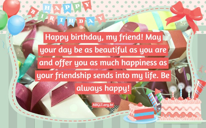 Happy birthday, my friend! May your day be as beautiful as you are and offer you as much happiness as your friendship sends into my life. Be always happy!