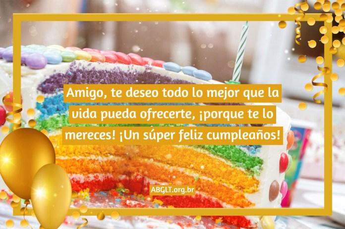 Amigo, te deseo todo lo mejor que la vida pueda ofrecerte, ¡porque te lo mereces! ¡Un súper feliz cumpleaños!