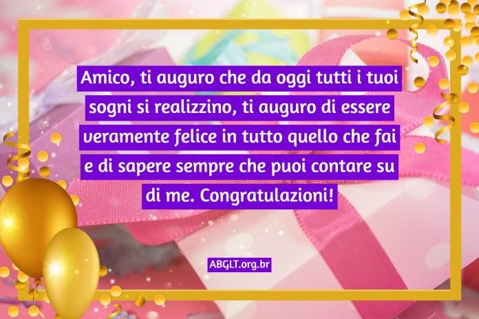 Amico, ti auguro che da oggi tutti i tuoi sogni si realizzino, ti auguro di essere veramente felice in tutto quello che fai e di sapere sempre che puoi contare su di me. Congratulazioni!