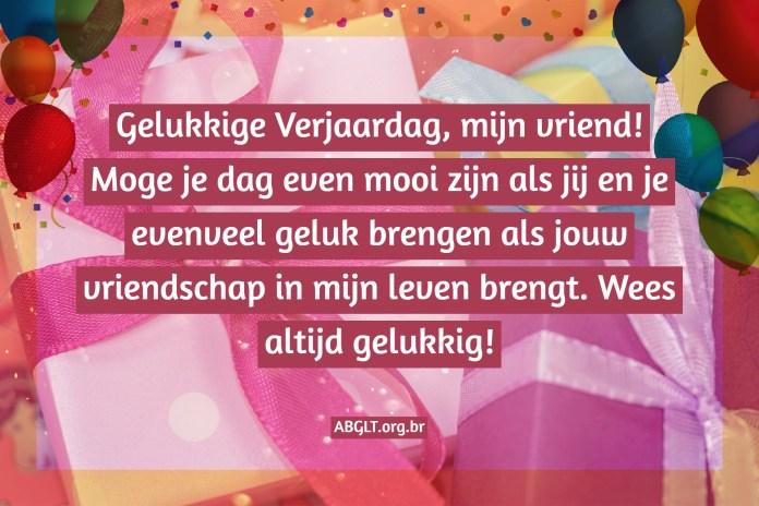 Gelukkige Verjaardag, mijn vriend! Moge je dag even mooi zijn als jij en je evenveel geluk brengen als jouw vriendschap in mijn leven brengt. Wees altijd gelukkig!